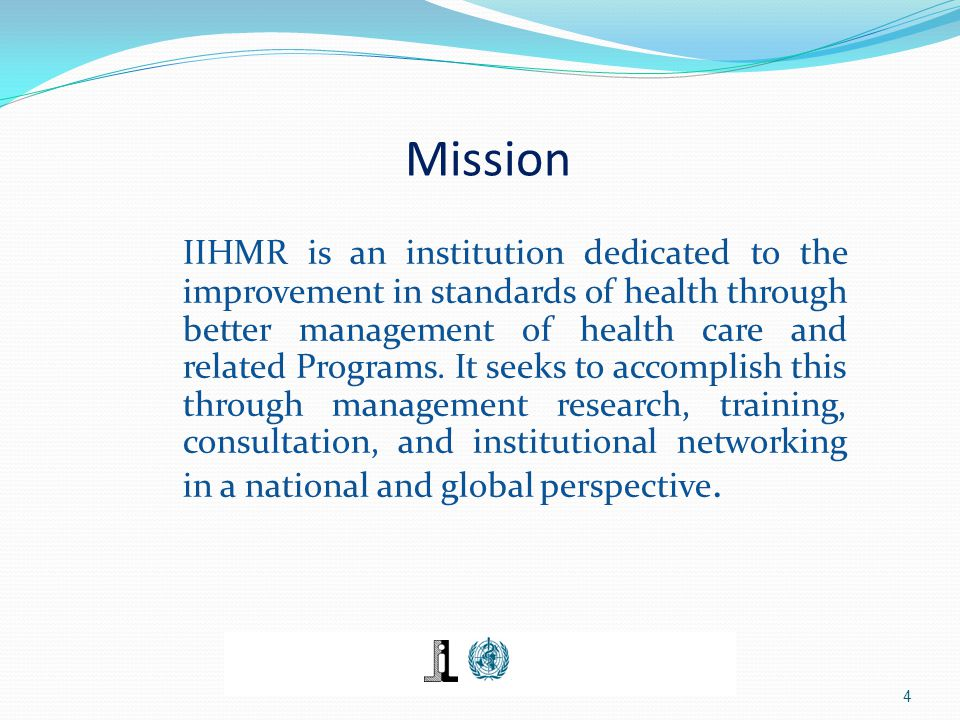 Mission IIHMR is an institution dedicated to the improvement in standards of health through better management of health care and related Programs. It