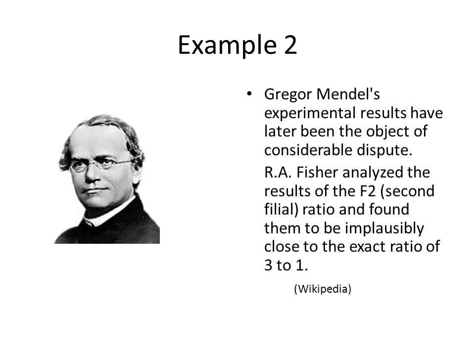 Example 2 Gregor Mendel's experimental results have later been the object of considerable dispute. R.A. Fisher analyzed the results of the F2 (second