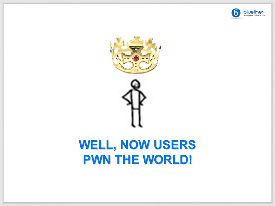 WELL, NOW USERS PWN THE WORLD!