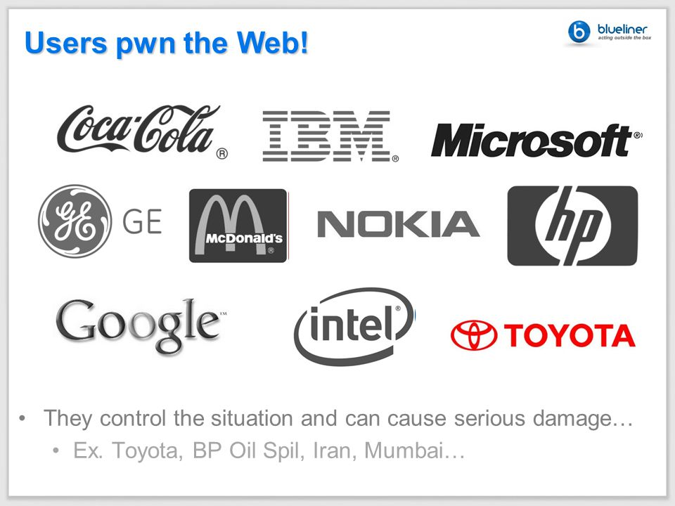 Users pwn the Web. They control the situation and can cause serious damage… Ex.