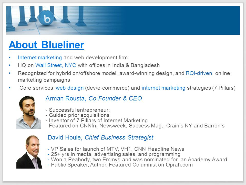 About Blueliner Internet marketing and web development firm HQ on Wall Street, NYC with offices in India & Bangladesh Recognized for hybrid on/offshore model, award-winning design, and ROI-driven, online marketing campaigns Core services: web design (dev/e-commerce) and internet marketing strategies (7 Pillars) Arman Rousta, Co-Founder & CEO - Successful entrepreneur; - Guided prior acquisitions - Inventor of 7 Pillars of Internet Marketing - Featured on CNNfn, Newsweek, Success Mag., Crain's NY and Barron's David Houle, Chief Business Strategist - VP Sales for launch of MTV, VH1, CNN Headline News - 25+ yrs in media, advertising sales, and programming - Won a Peabody, two Emmys and was nominated for an Academy Award - Public Speaker, Author, Featured Columnist on Oprah.com
