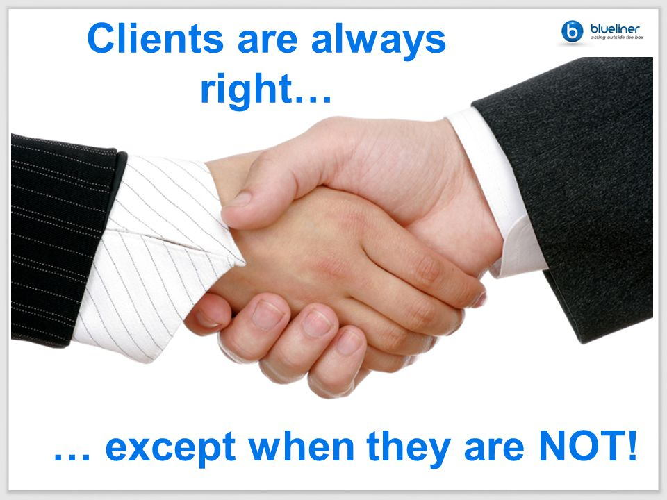 Clients are always right… … except when they are NOT!