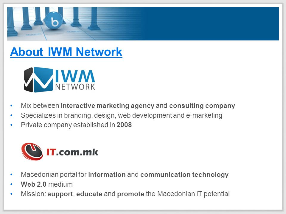 About IWM Network Macedonian portal for information and communication technology Web 2.0 medium Mission: support, educate and promote the Macedonian IT potential Mix between interactive marketing agency and consulting company Specializes in branding, design, web development and e-marketing Private company established in 2008