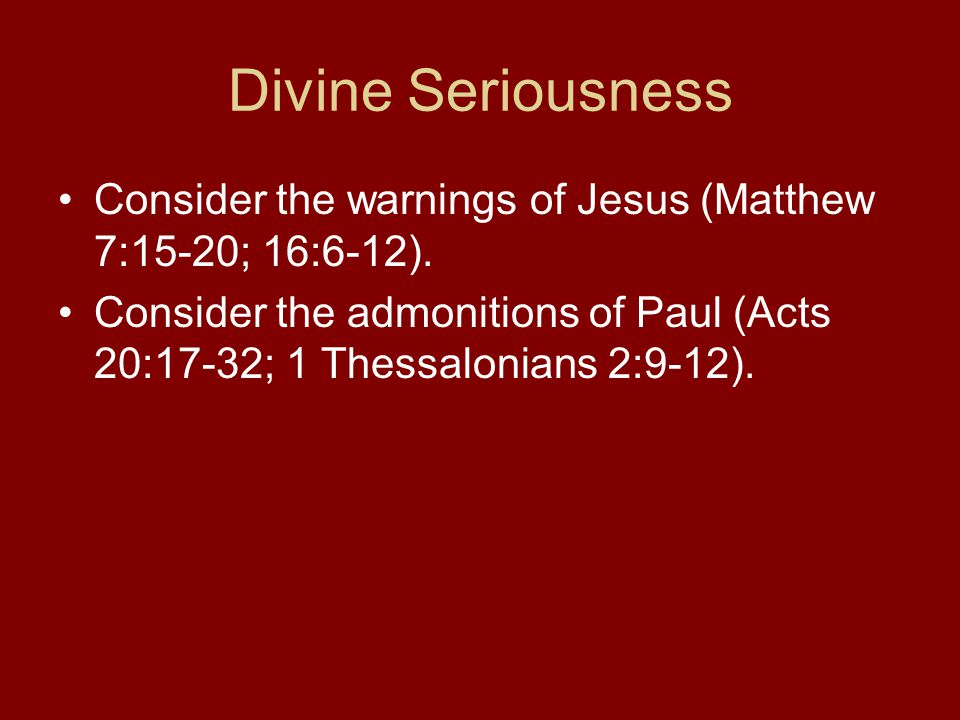 Divine Seriousness Consider the warnings of Jesus (Matthew 7:15-20; 16:6-12).