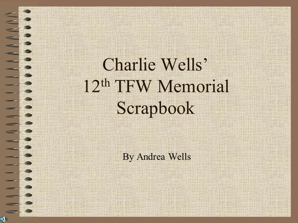 Charlie Wells' 12 th TFW Memorial Scrapbook By Andrea Wells