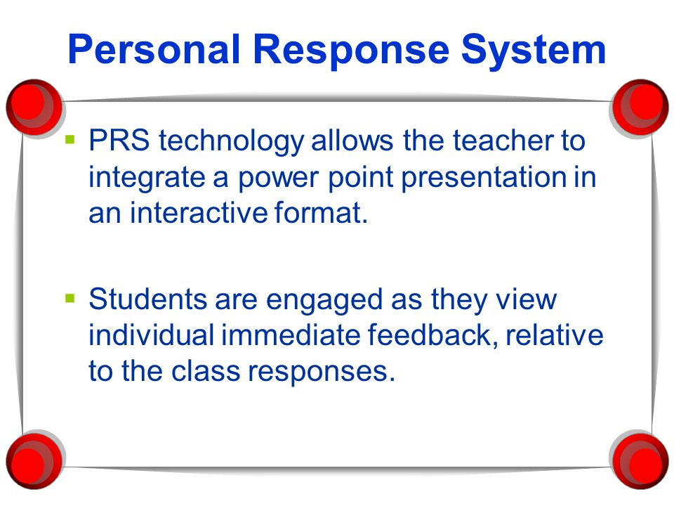 Personal Response System  PRS technology allows the teacher to integrate a power point presentation in an interactive format.