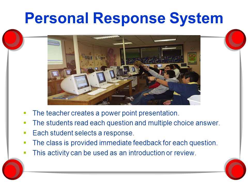 Personal Response System  The teacher creates a power point presentation.