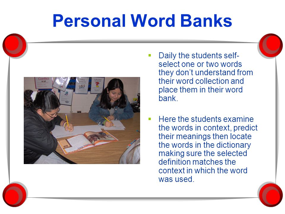 Personal Word Banks  Daily the students self- select one or two words they don't understand from their word collection and place them in their word bank.