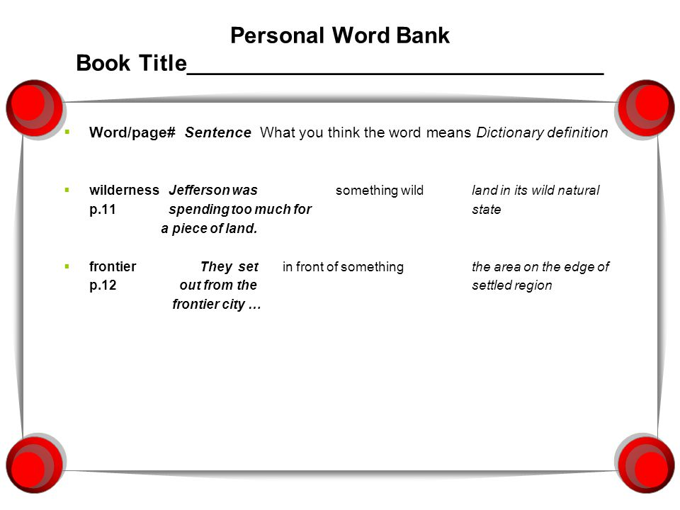 Personal Word Bank Book Title_________________________________  Word/page# Sentence What you think the word means Dictionary definition  wilderness Jefferson wassomething wildland in its wild natural p.11 spending too much forstate a piece of land.