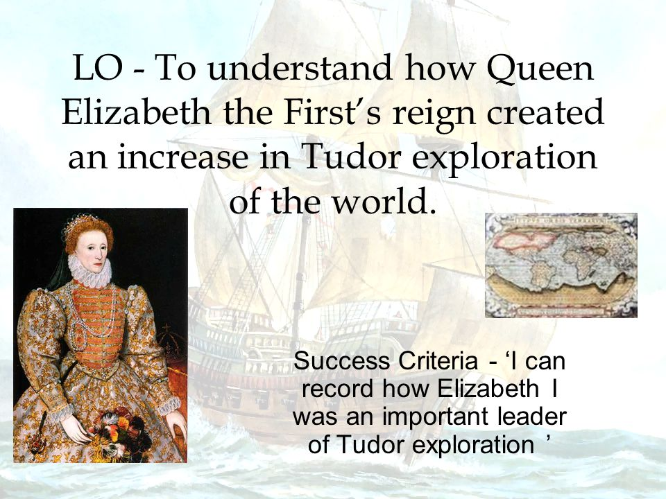LO - To understand how Queen Elizabeth the First's reign created an increase in Tudor exploration of the world.