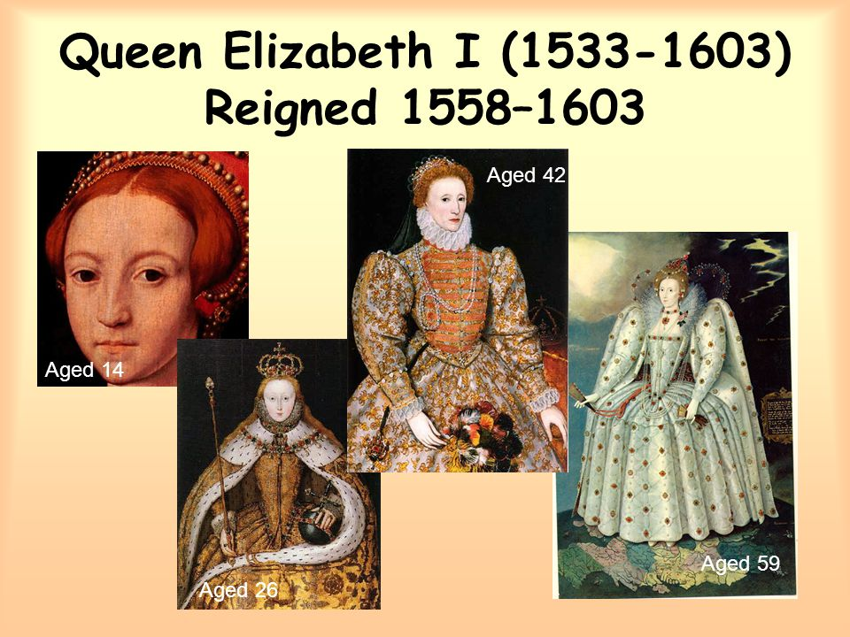 Queen Elizabeth I (1533-1603) Reigned 1558–1603 Aged 14 Aged 26 Aged 42 Aged 59