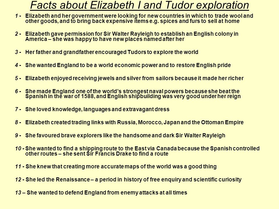 Facts about Elizabeth I and Tudor exploration 1 -Elizabeth and her government were looking for new countries in which to trade wool and other goods, and to bring back expensive items e.g.