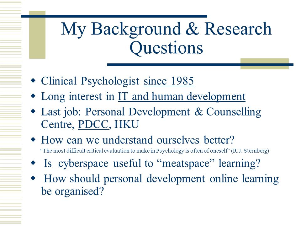 My Background & Research Questions  Clinical Psychologist since 1985since 1985  Long interest in IT and human developmentIT and human development  Last job: Personal Development & Counselling Centre, PDCC, HKUPDCC  How can we understand ourselves better.