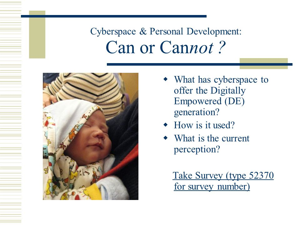 Cyberspace & Personal Development: Can or Cannot ?  What has cyberspace to offer the Digitally Empowered (DE) generation?  How is it used?  What is