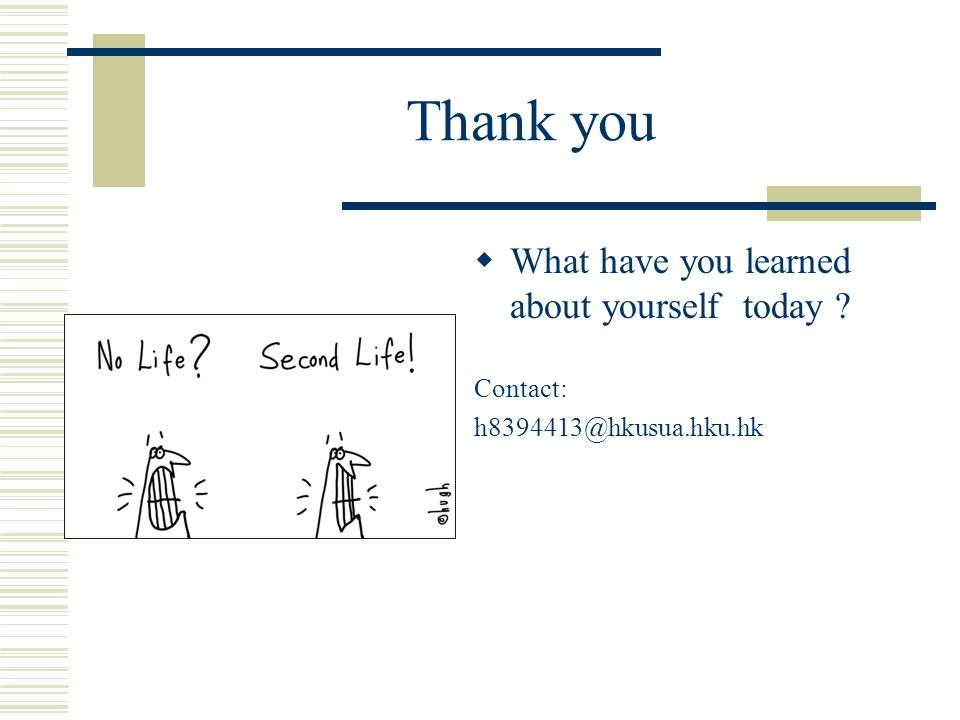 Thank you  What have you learned about yourself today Contact: h8394413@hkusua.hku.hk