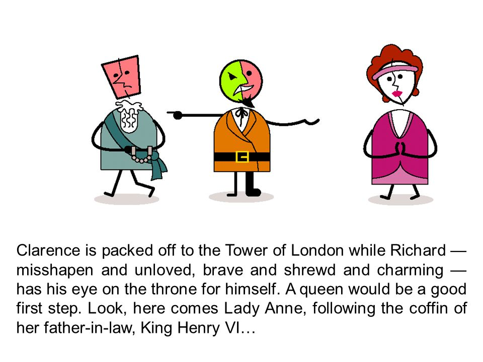 Clarence is packed off to the Tower of London while Richard — misshapen and unloved, brave and shrewd and charming — has his eye on the throne for himself.