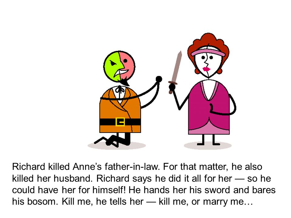 Richard killed Anne's father-in-law. For that matter, he also killed her husband.