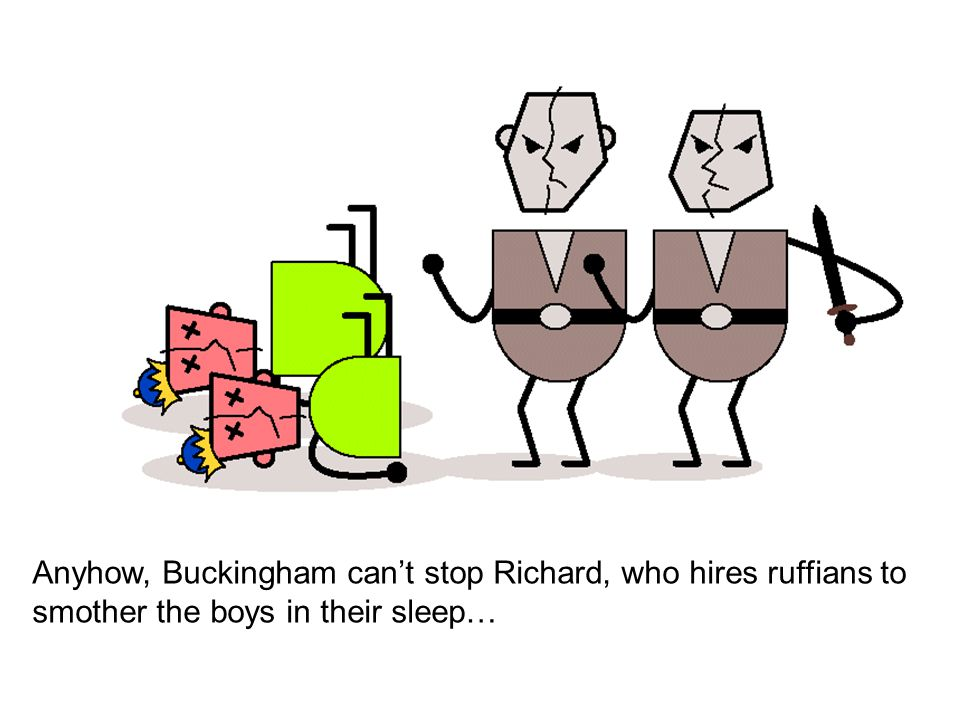 Anyhow, Buckingham can't stop Richard, who hires ruffians to smother the boys in their sleep…