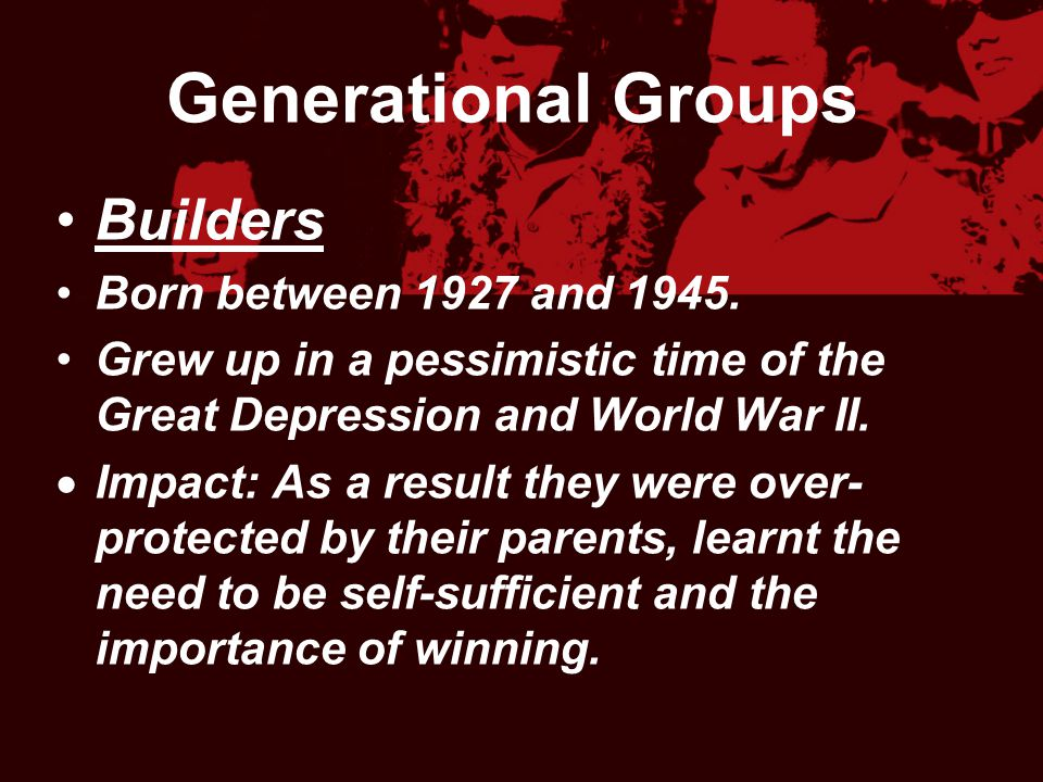 Generational Groups Builders Born between 1927 and 1945. Grew up in a pessimistic time of the Great Depression and World War II.  Impact: As a result