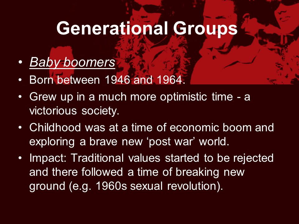 Generational Groups Baby boomers Born between 1946 and 1964. Grew up in a much more optimistic time - a victorious society. Childhood was at a time of
