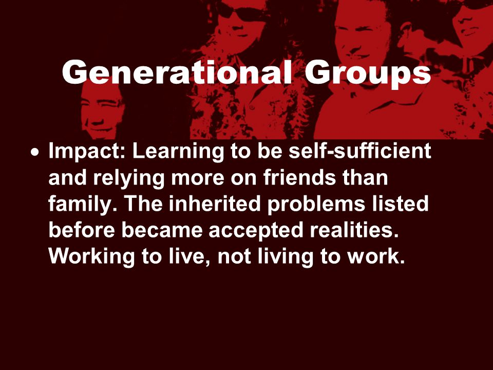 Generational Groups  Impact: Learning to be self-sufficient and relying more on friends than family. The inherited problems listed before became acce