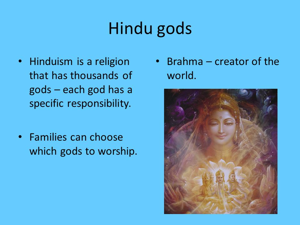 Hindu gods Hinduism is a religion that has thousands of gods – each god has a specific responsibility. Families can choose which gods to worship. Brah