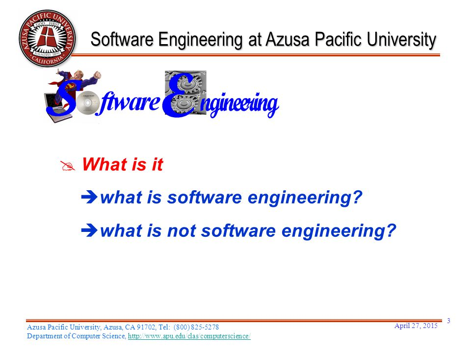  What is it  what is software engineering?  what is not software engineering? Software Engineering at Azusa Pacific University April 27, 2015 Azusa