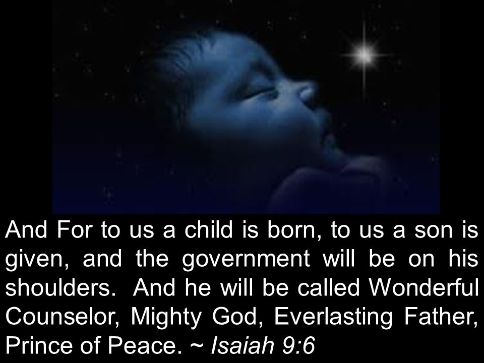 The next day John saw Jesus coming toward him and said, Behold, the Lamb of God, who takes away the sin of the world! John 1:29 And For to us a child is born, to us a son is given, and the government will be on his shoulders.