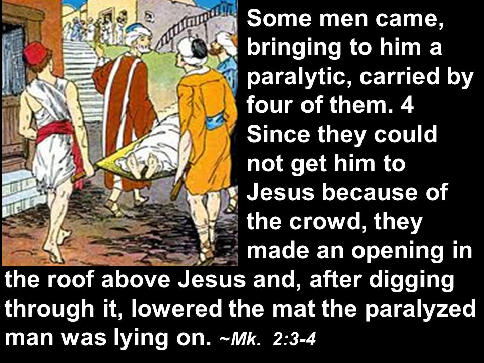 The next day John saw Jesus coming toward him and said, Behold, the Lamb of God, who takes away the sin of the world! John 1:29 When Jesus saw their faith, he said to the paralytic, Son, your sins are forgiven. … He said to the paralytic, 11 I tell you, get up, take your mat and go home. 12 He got up, took his mat and walked out in full view of them all.