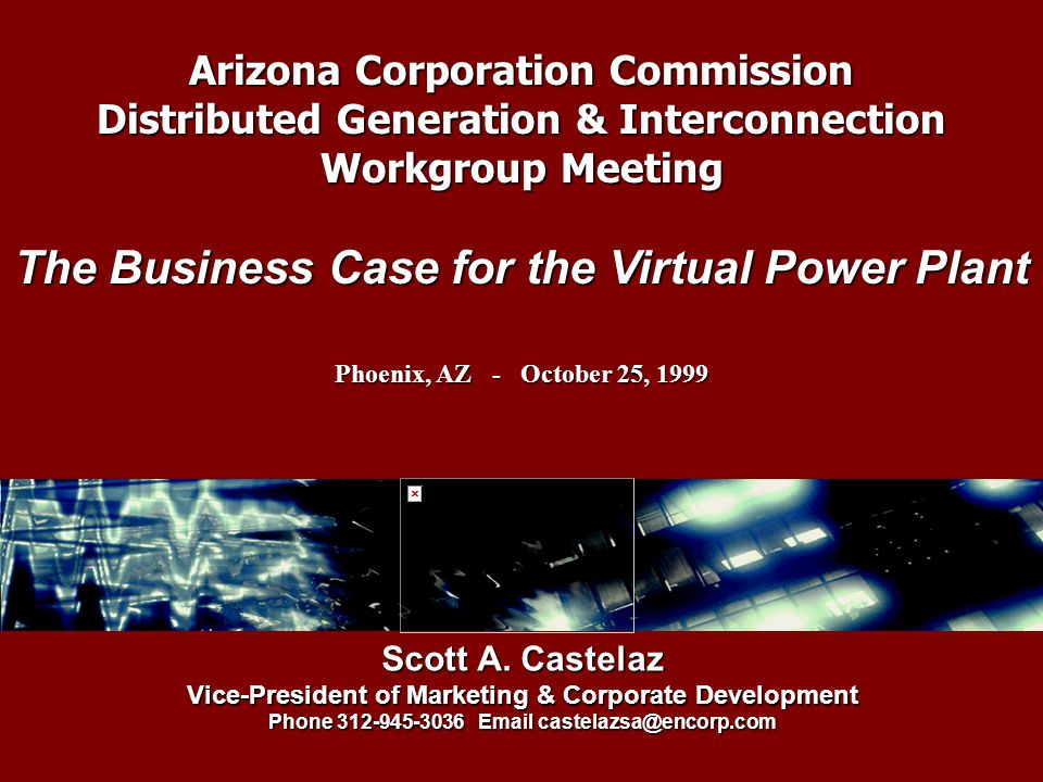 Arizona Corporation Commission Distributed Generation & Interconnection Workgroup Meeting The Business Case for the Virtual Power Plant Phoenix, AZ - October 25, 1999 Scott A.