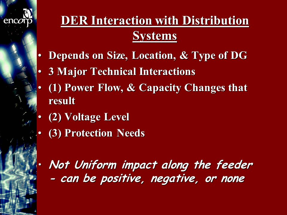 DER Interaction with Distribution Systems Depends on Size, Location, & Type of DGDepends on Size, Location, & Type of DG 3 Major Technical Interactions3 Major Technical Interactions (1) Power Flow, & Capacity Changes that result(1) Power Flow, & Capacity Changes that result (2) Voltage Level(2) Voltage Level (3) Protection Needs(3) Protection Needs Not Uniform impact along the feeder - can be positive, negative, or noneNot Uniform impact along the feeder - can be positive, negative, or none