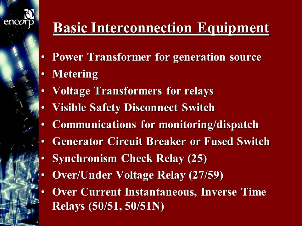 Basic Interconnection Equipment Power Transformer for generation sourcePower Transformer for generation source MeteringMetering Voltage Transformers for relaysVoltage Transformers for relays Visible Safety Disconnect SwitchVisible Safety Disconnect Switch Communications for monitoring/dispatchCommunications for monitoring/dispatch Generator Circuit Breaker or Fused SwitchGenerator Circuit Breaker or Fused Switch Synchronism Check Relay (25)Synchronism Check Relay (25) Over/Under Voltage Relay (27/59)Over/Under Voltage Relay (27/59) Over Current Instantaneous, Inverse Time Relays (50/51, 50/51N)Over Current Instantaneous, Inverse Time Relays (50/51, 50/51N)