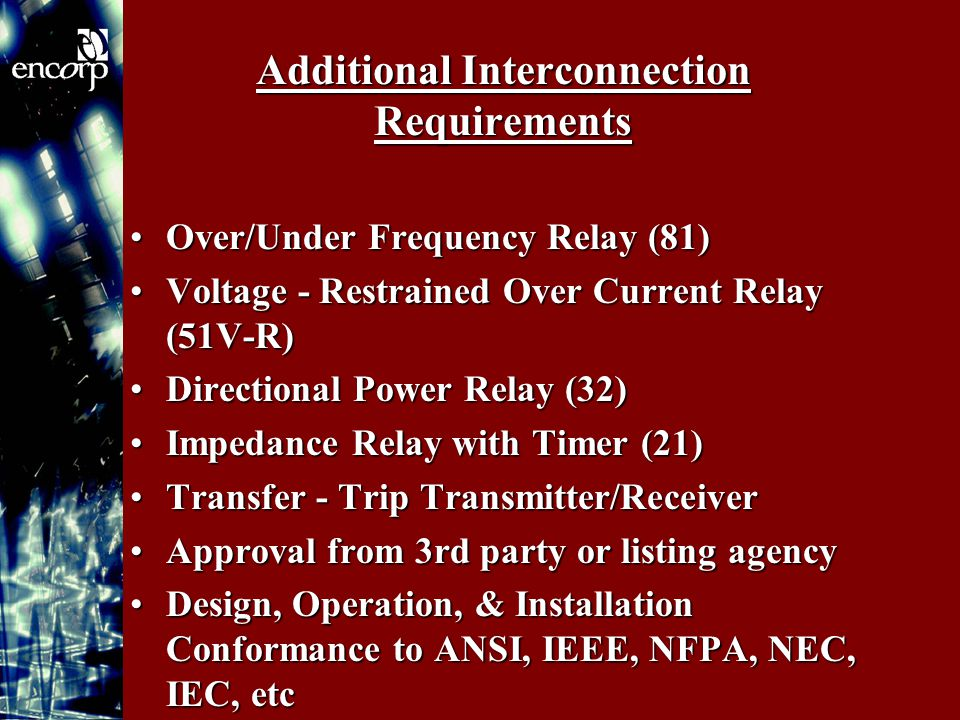 Additional Interconnection Requirements Over/Under Frequency Relay (81)Over/Under Frequency Relay (81) Voltage - Restrained Over Current Relay (51V-R)Voltage - Restrained Over Current Relay (51V-R) Directional Power Relay (32)Directional Power Relay (32) Impedance Relay with Timer (21)Impedance Relay with Timer (21) Transfer - Trip Transmitter/ReceiverTransfer - Trip Transmitter/Receiver Approval from 3rd party or listing agencyApproval from 3rd party or listing agency Design, Operation, & Installation Conformance to ANSI, IEEE, NFPA, NEC, IEC, etcDesign, Operation, & Installation Conformance to ANSI, IEEE, NFPA, NEC, IEC, etc