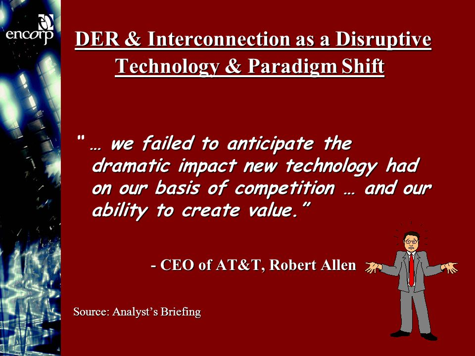 DER & Interconnection as a Disruptive Technology & Paradigm Shift … we failed to anticipate the dramatic impact new technology had on our basis of competition … and our ability to create value. … we failed to anticipate the dramatic impact new technology had on our basis of competition … and our ability to create value. - CEO of AT&T, Robert Allen Source: Analyst's Briefing