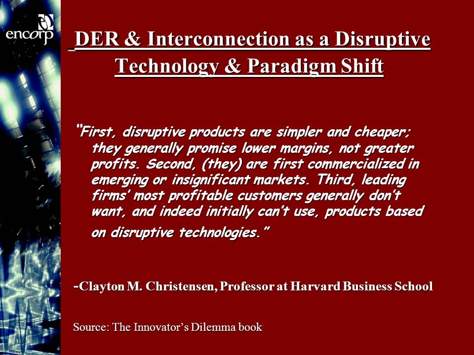 DER & Interconnection as a Disruptive Technology & Paradigm Shift DER & Interconnection as a Disruptive Technology & Paradigm Shift First, disruptive products are simpler and cheaper; they generally promise lower margins, not greater profits.