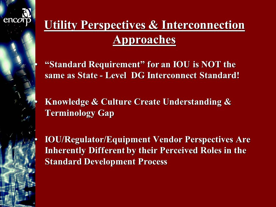 Utility Perspectives & Interconnection Approaches Standard Requirement for an IOU is NOT the same as State - Level DG Interconnect Standard! Standard Requirement for an IOU is NOT the same as State - Level DG Interconnect Standard.