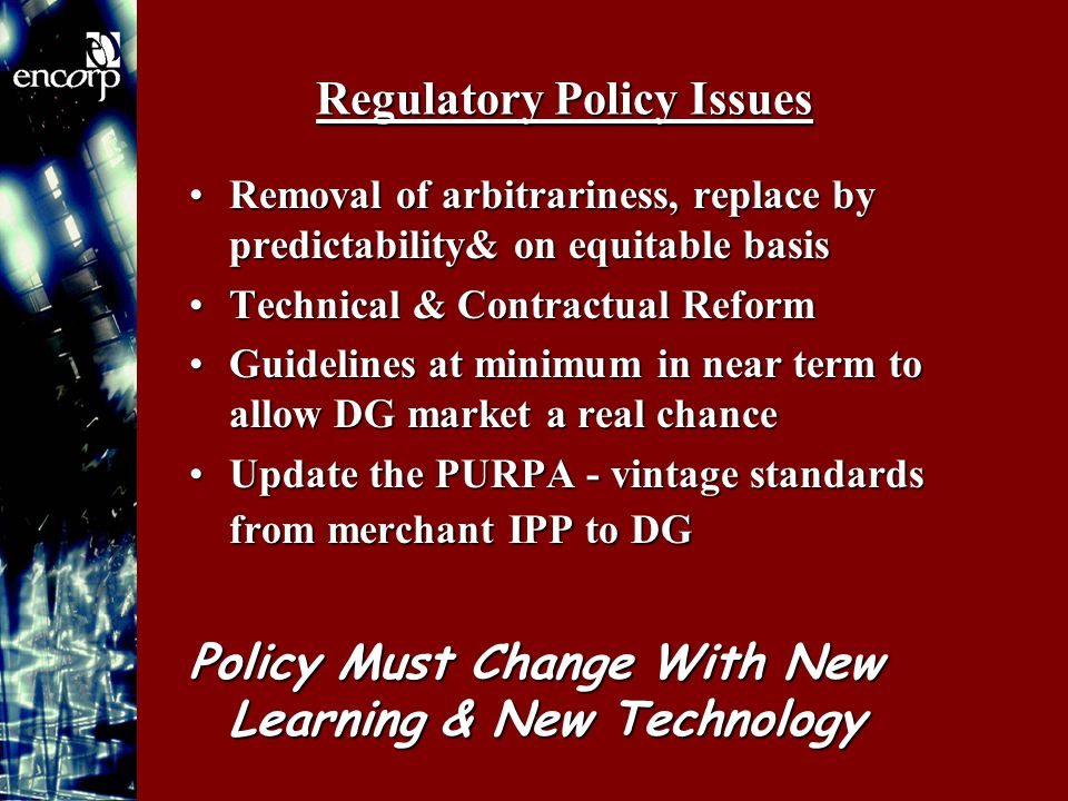 Regulatory Policy Issues Removal of arbitrariness, replace by predictability& on equitable basisRemoval of arbitrariness, replace by predictability& on equitable basis Technical & Contractual ReformTechnical & Contractual Reform Guidelines at minimum in near term to allow DG market a real chanceGuidelines at minimum in near term to allow DG market a real chance Update the PURPA - vintage standards from merchant IPP to DGUpdate the PURPA - vintage standards from merchant IPP to DG Policy Must Change With New Learning & New Technology