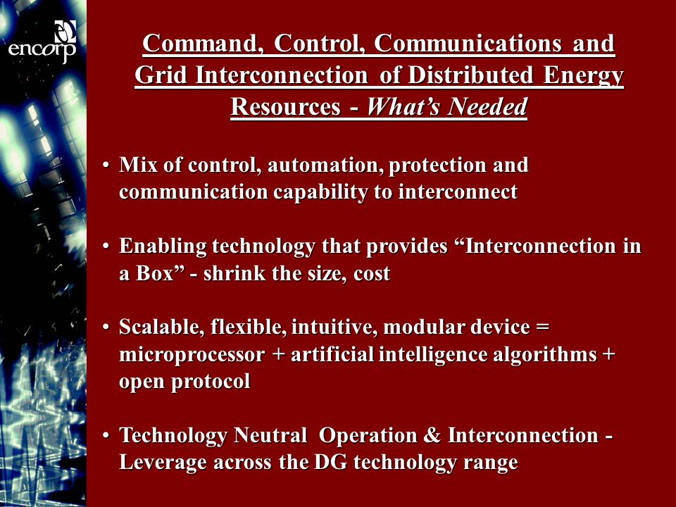 Command, Control, Communications and Grid Interconnection of Distributed Energy Resources - What's Needed Mix of control, automation, protection and communication capability to interconnectMix of control, automation, protection and communication capability to interconnect Enabling technology that provides Interconnection in a Box - shrink the size, costEnabling technology that provides Interconnection in a Box - shrink the size, cost Scalable, flexible, intuitive, modular device = microprocessor + artificial intelligence algorithms + open protocolScalable, flexible, intuitive, modular device = microprocessor + artificial intelligence algorithms + open protocol Technology Neutral Operation & Interconnection - Leverage across the DG technology rangeTechnology Neutral Operation & Interconnection - Leverage across the DG technology range