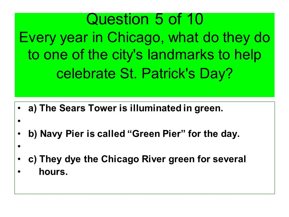 Question 5 of 10 Every year in Chicago, what do they do to one of the city s landmarks to help celebrate St.