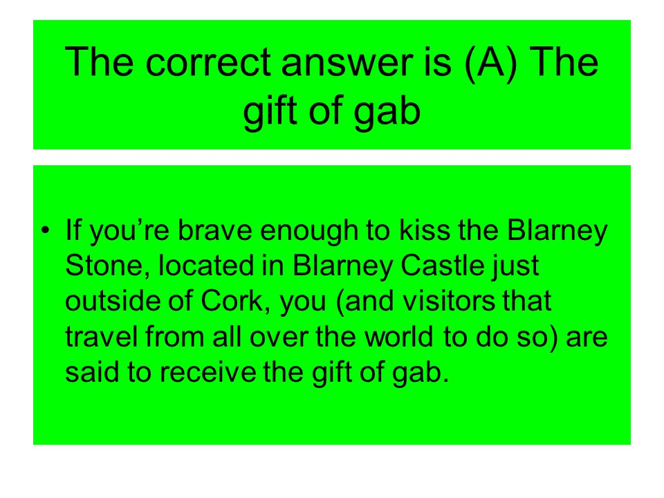 The correct answer is (A) The gift of gab If you're brave enough to kiss the Blarney Stone, located in Blarney Castle just outside of Cork, you (and visitors that travel from all over the world to do so) are said to receive the gift of gab.