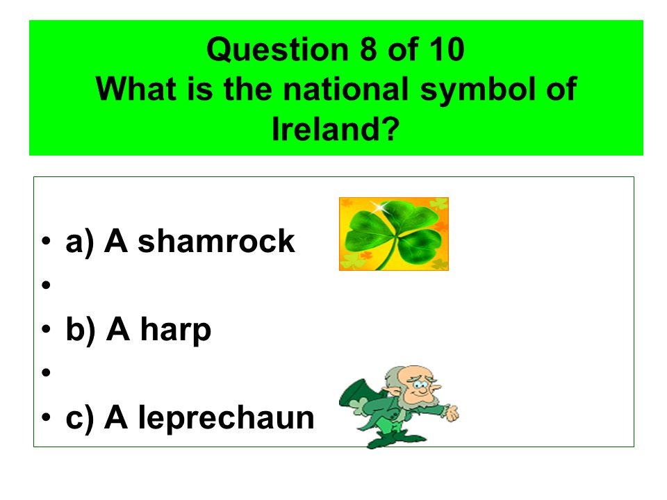 Question 8 of 10 What is the national symbol of Ireland? a) A shamrock b) A harp c) A leprechaun