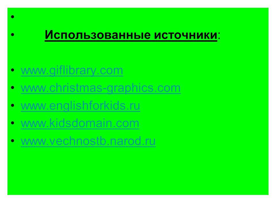 Использованные источники: www.giflibrary.com www.christmas-graphics.com www.englishforkids.ru www.kidsdomain.com www.vechnostb.narod.ru