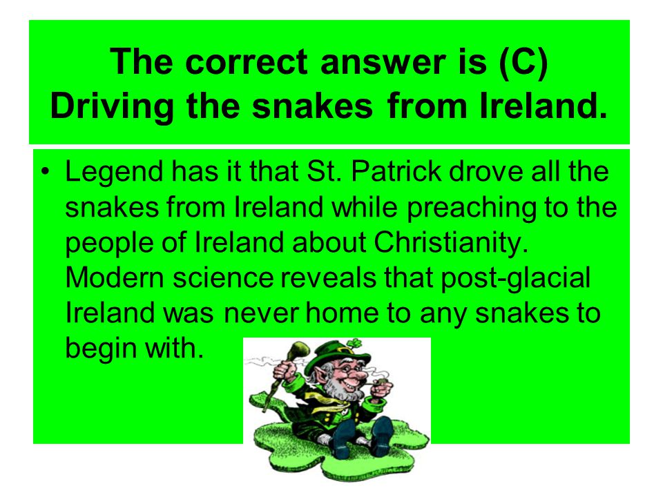 The correct answer is (C) Driving the snakes from Ireland.