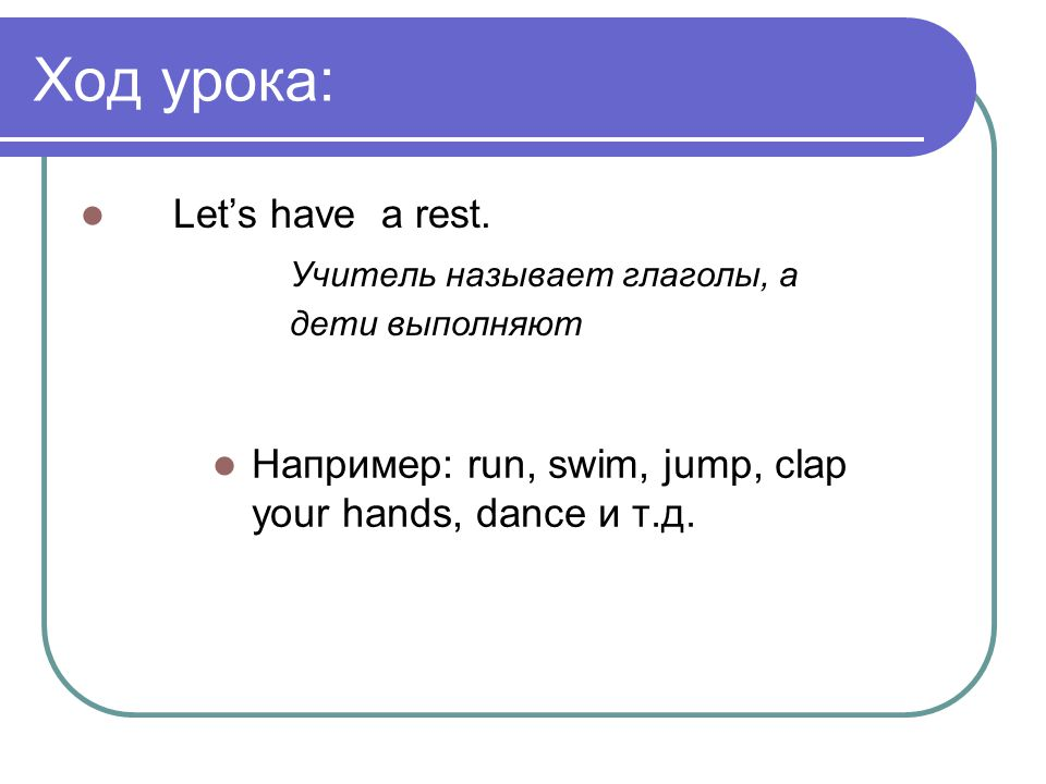 Ход урока: Let's have a rest.