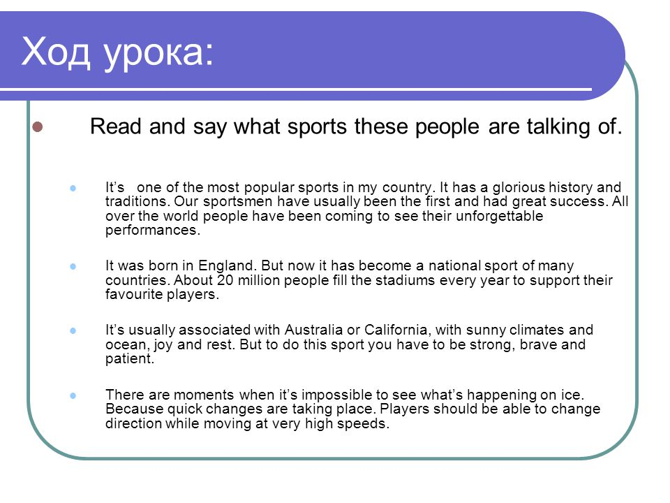 Ход урока: Read and say what sports these people are talking of. It's one of the most popular sports in my country. It has a glorious history and trad