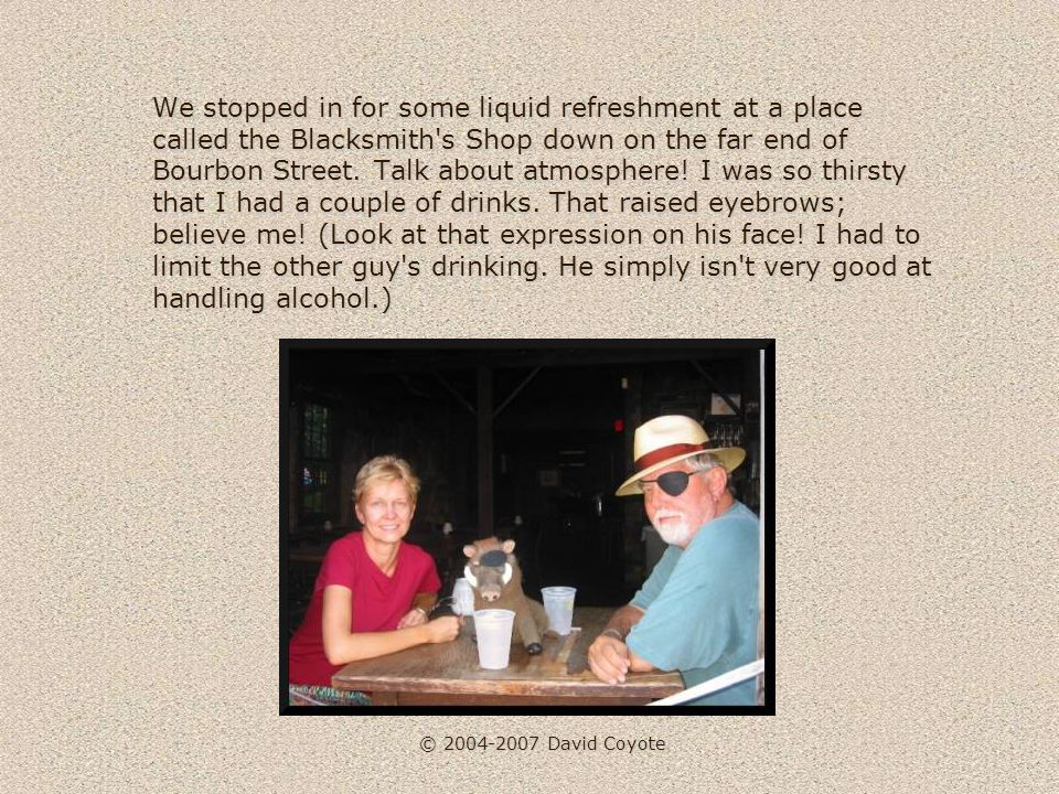 © 2004-2007 David Coyote We stopped in for some liquid refreshment at a place called the Blacksmith s Shop down on the far end of Bourbon Street.