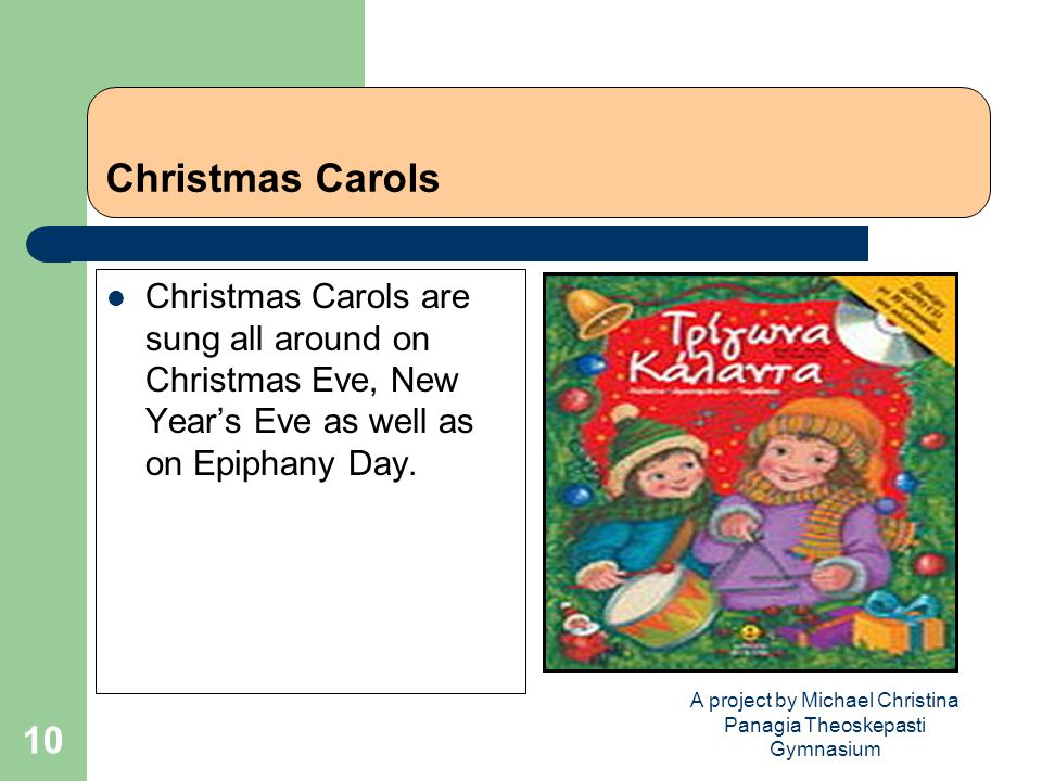 A project by Michael Christina Panagia Theoskepasti Gymnasium 10 Christmas Carols Christmas Carols are sung all around on Christmas Eve, New Year's Eve as well as on Epiphany Day.