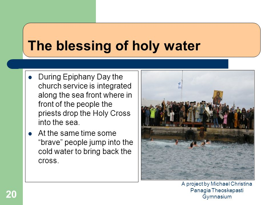 A project by Michael Christina Panagia Theoskepasti Gymnasium 20 The blessing of holy water During Epiphany Day the church service is integrated along the sea front where in front of the people the priests drop the Holy Cross into the sea.
