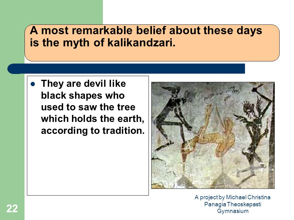A project by Michael Christina Panagia Theoskepasti Gymnasium 22 A most remarkable belief about these days is the myth of kalikandzari.