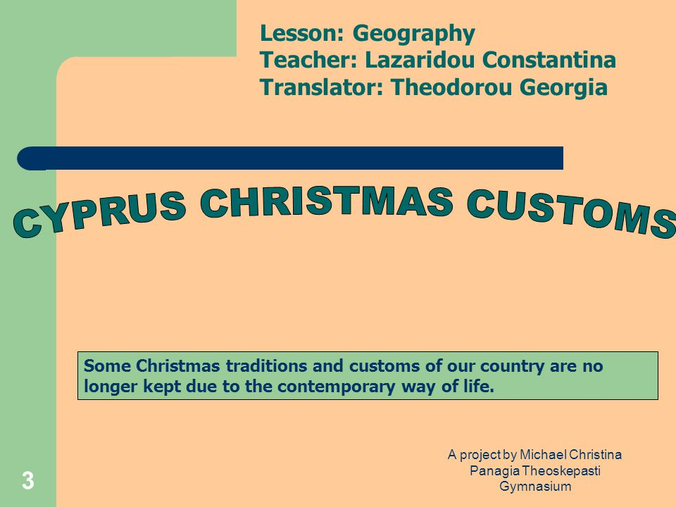 A project by Michael Christina Panagia Theoskepasti Gymnasium 3 Some Christmas traditions and customs of our country are no longer kept due to the contemporary way of life.